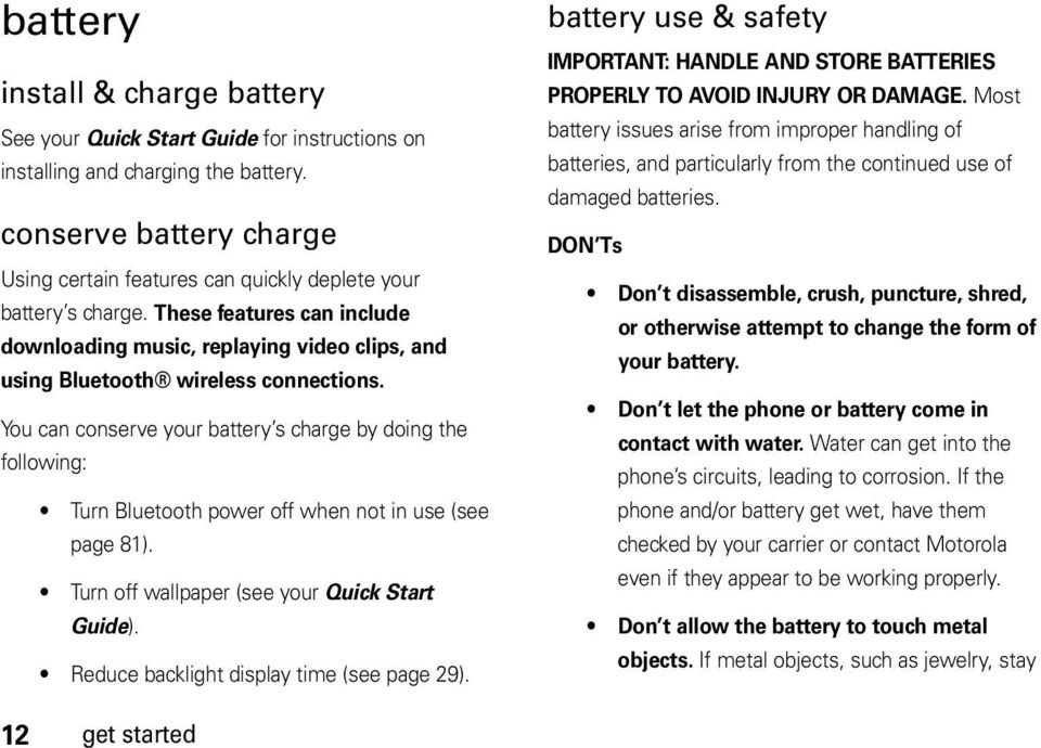 You can conserve your battery s charge by doing the following: Turn Bluetooth power off when not in use (see page 81). Turn off wallpaper (see your Quick Start Guide).