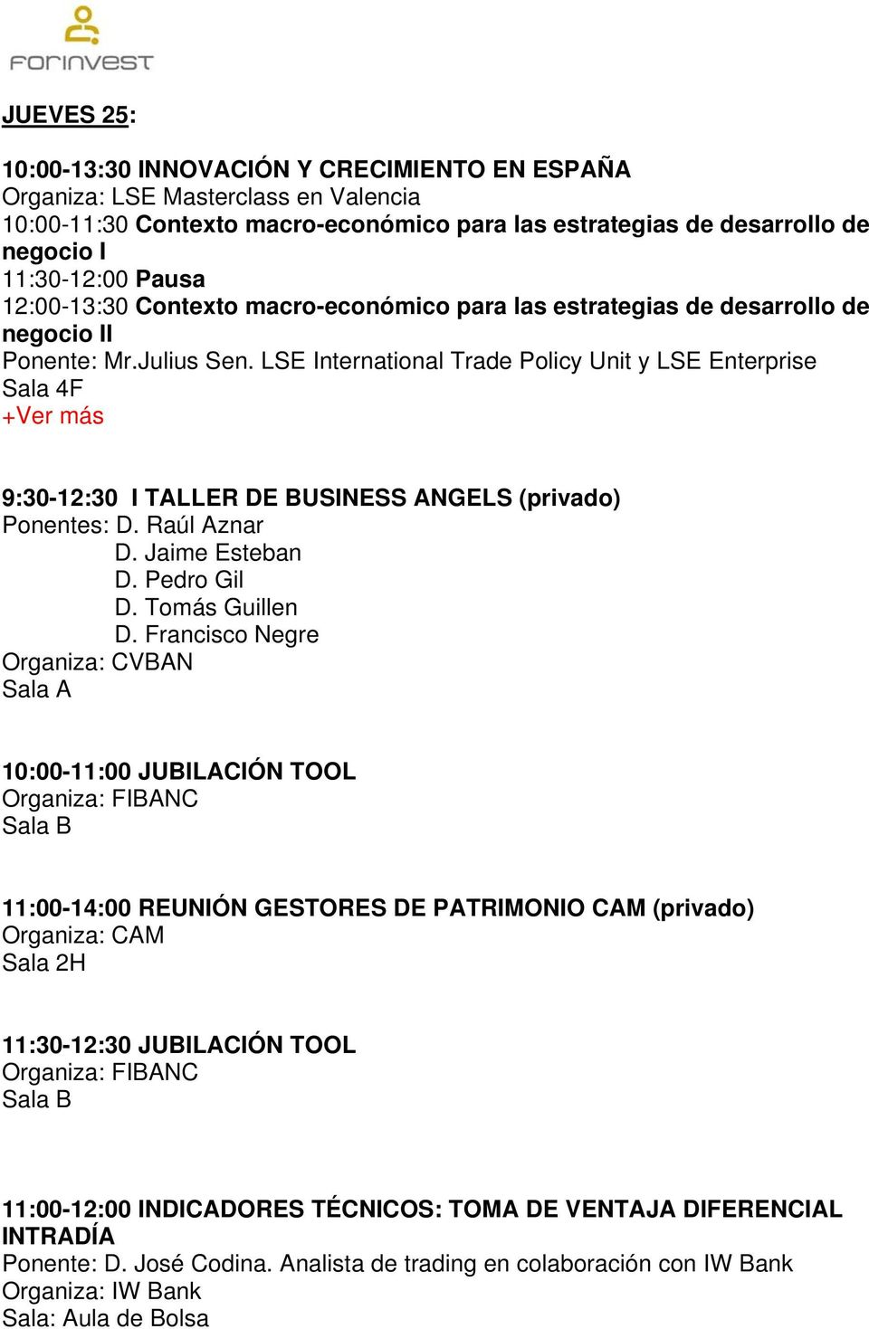 LSE International Trade Policy Unit y LSE Enterprise Sala 4F +Ver más 9:30-12:30 I TALLER DE BUSINESS ANGELS (privado) Ponentes: D. Raúl Aznar D. Jaime Esteban D. Pedro Gil D. Tomás Guillen D.