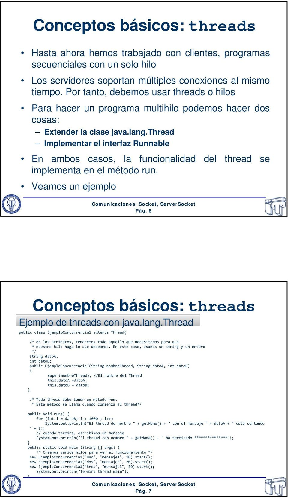 thread Implementar el interfaz Runnable En ambos casos, la funcionalidad del thread se implementa en el método run. Veamos un ejemplo Pág. 6 Conceptos básicos: threads Ejemplo de threads con java.