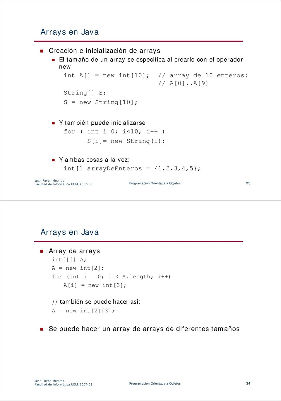 Facultad de Informática UCM, 2007-08 Programación Orientada a Objetos 33 Arrays en Java Array de arrays int[][] A; A = new int[2]; for (int i = 0; i < A.