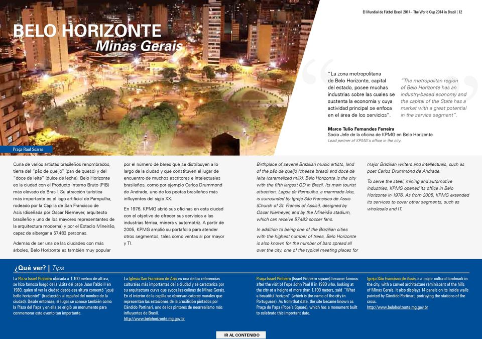 The metropolitan region of Belo Horizonte has an industry-based economy and the capital of the State has a market with a great potential in the service segment.