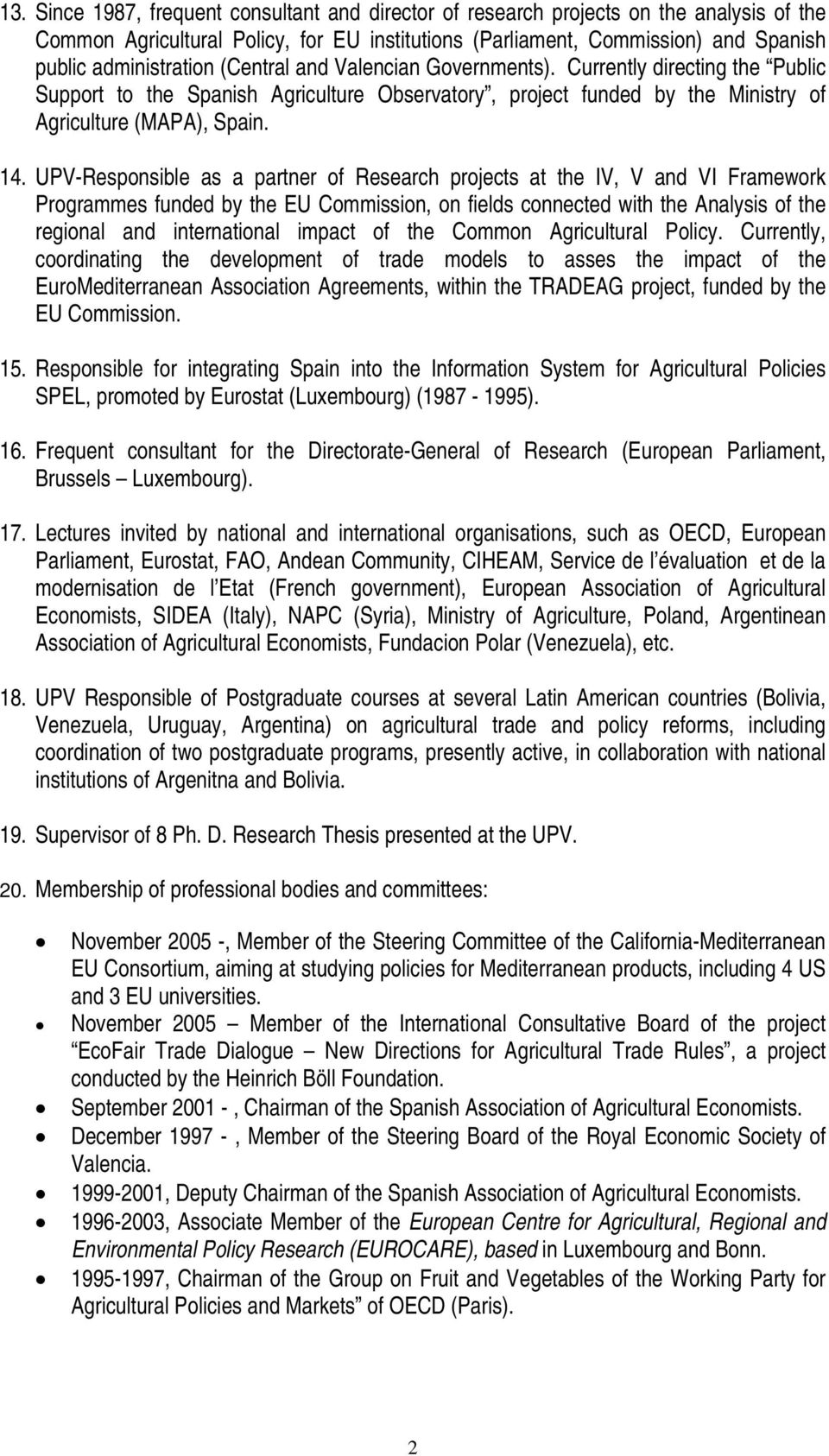 UPV-Responsible as a partner of Research projects at the IV, V and VI Framework Programmes funded by the EU Commission, on fields connected with the Analysis of the regional and international impact