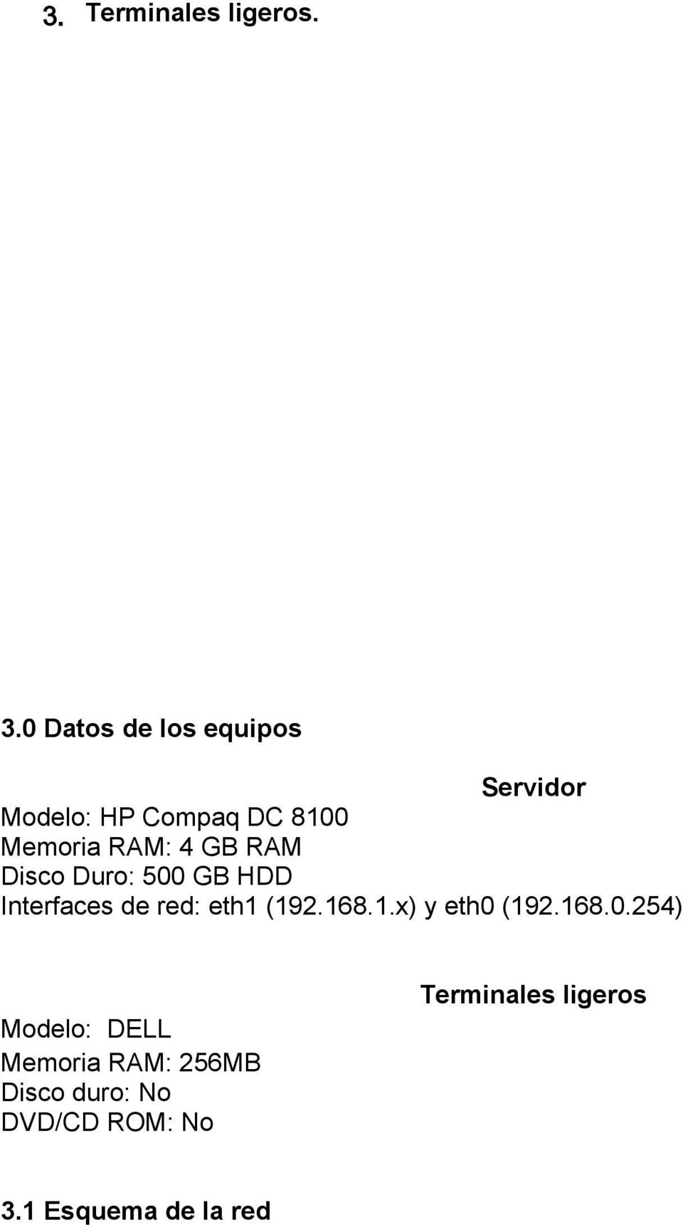 GB RAM Disco Duro: 500 GB HDD Interfaces de red: eth1 (192.168.1.x) y eth0 (192.