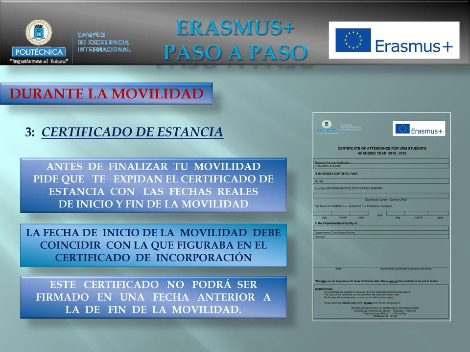 CERTIFICATE OF ATTENDANCE FOR UPM STUDENTS ACADEMIC YEAR 2015-2016 from the UNIVERSIDAD POLITECNICA DE MADRID (University Center / Centro UPM) has been an ERASMUS+ student at our Institution,