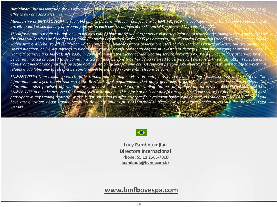Connectivity to BM&FBOVESPA is available only in the UK only to persons that are either authorised persons or exempt persons (in each case as defined in the Financial Services and Markets Act 2000).