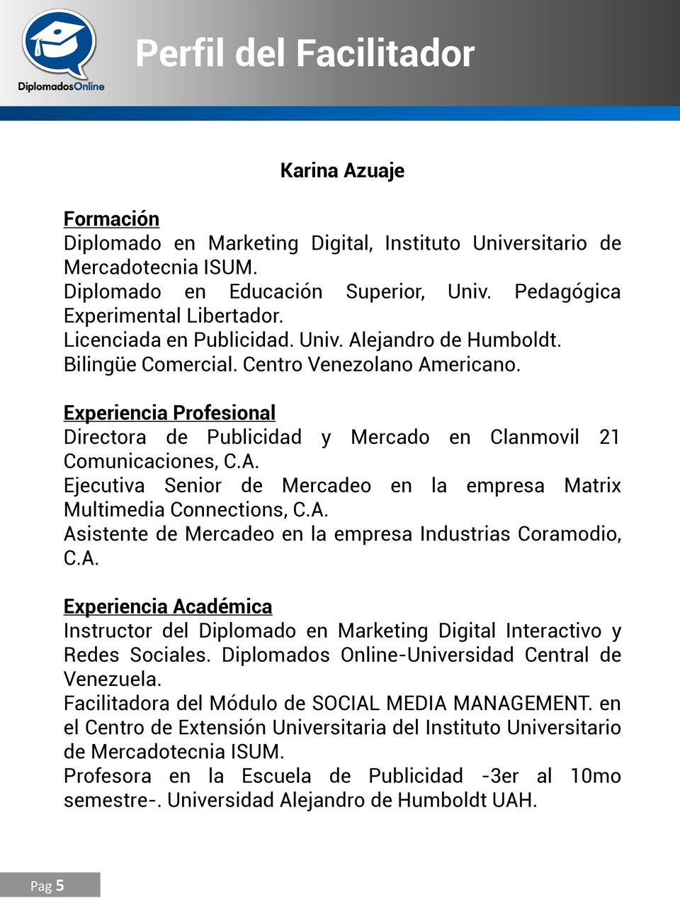 A. Asistente de Mercadeo en la empresa Industrias Coramodio, C.A. Experiencia Académica Instructor del Diplomado en Marketing Digital Interactivo y Redes Sociales.