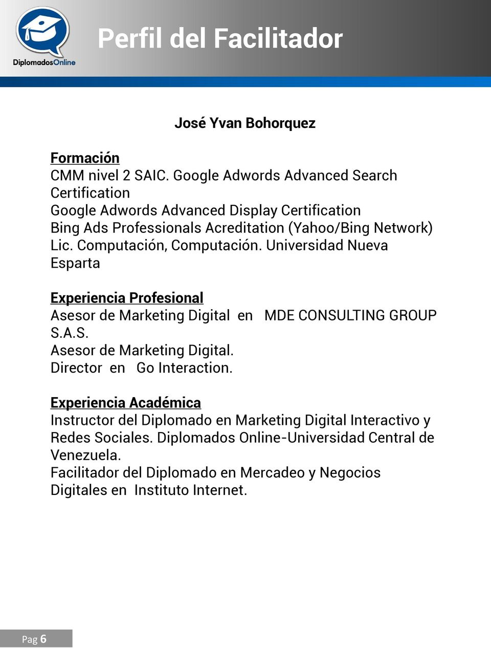 Computación, Computación. Universidad Nueva Esparta Experiencia Profesional Asesor de Marketing Digital en MDE CONSULTING GROUP S.A.S. Asesor de Marketing Digital. Director en Go Interaction.