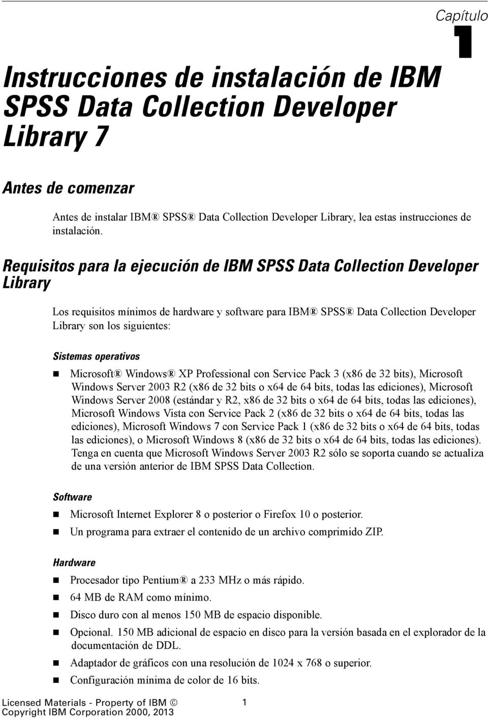 Requisitos para la ejecución de IBM SPSS Data Collection Developer Library Los requisitos mínimos de hardware y software para IBM SPSS Data Collection Developer Library son los siguientes: Sistemas