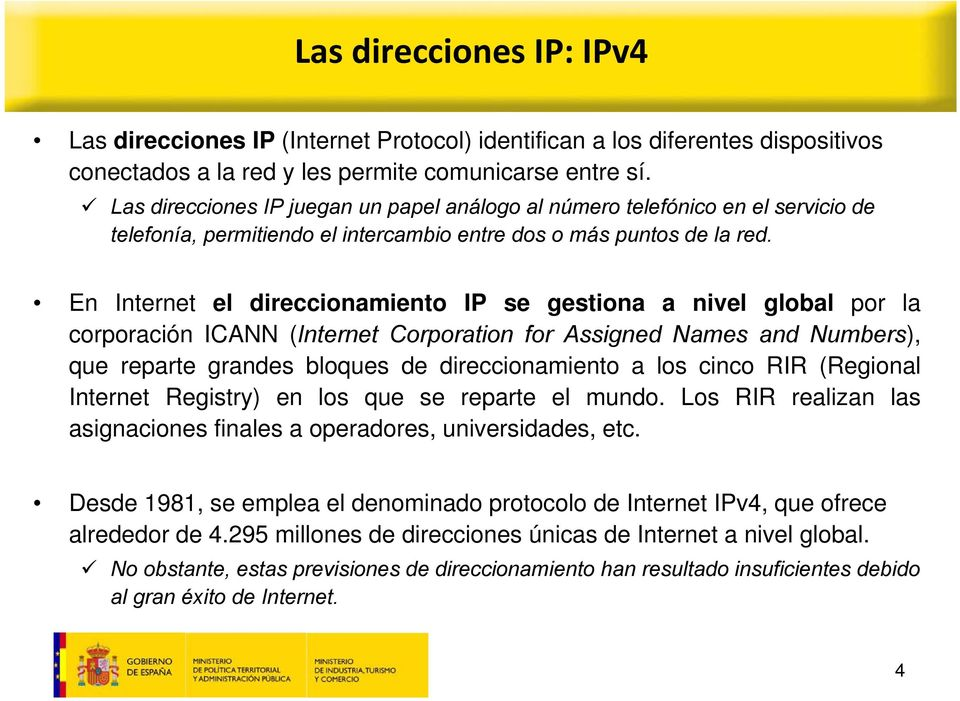 En Internet el direccionamiento IP se gestiona a nivel global por la corporación ICANN (Internet Corporation for Assigned Names and Numbers), que reparte grandes bloques de direccionamiento a los