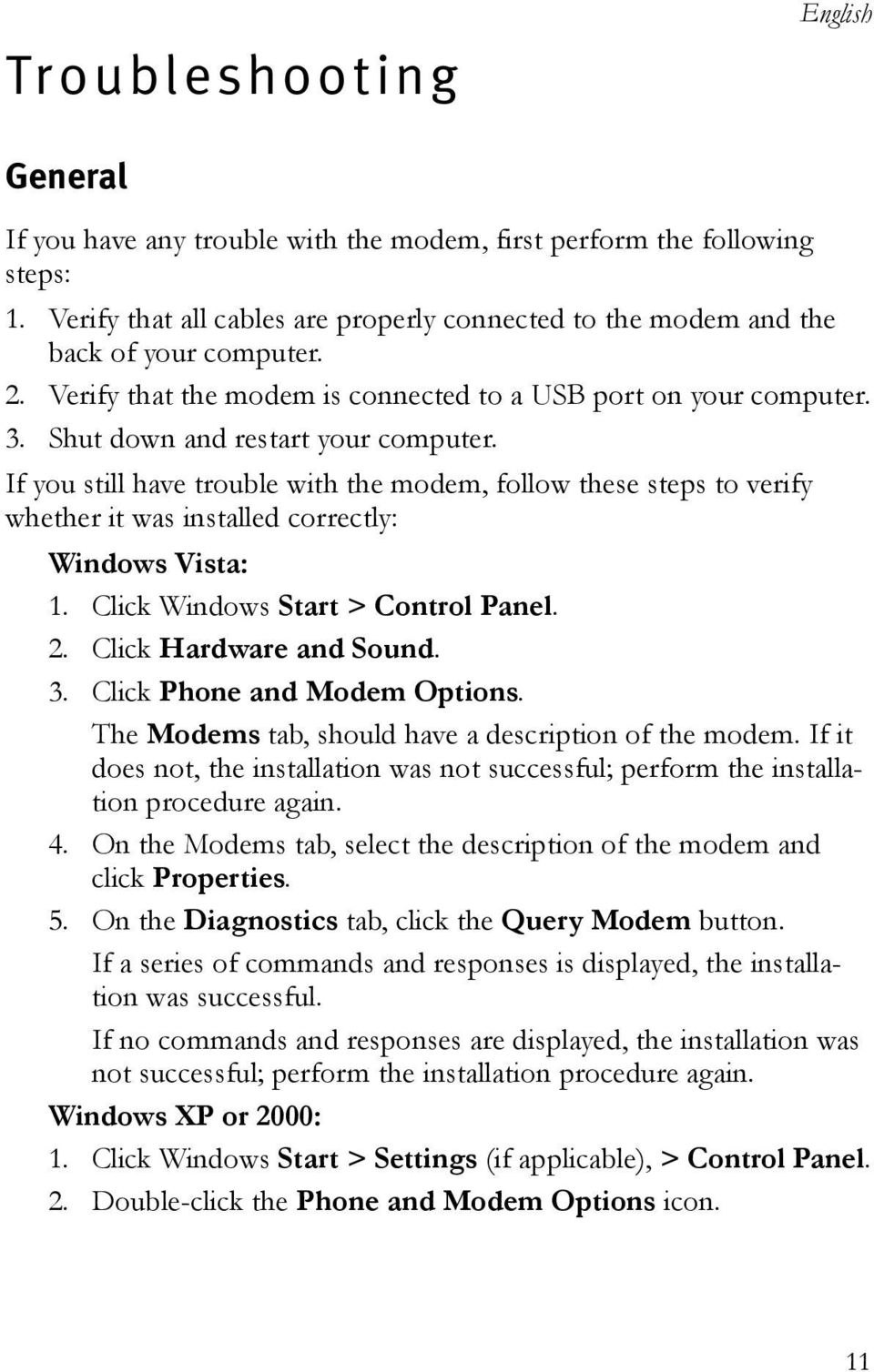 If you still have trouble with the modem, follow these steps to verify whether it was installed correctly: Windows Vista: 1. Click Windows Start > Control Panel. 2. Click Hardware and Sound. 3.