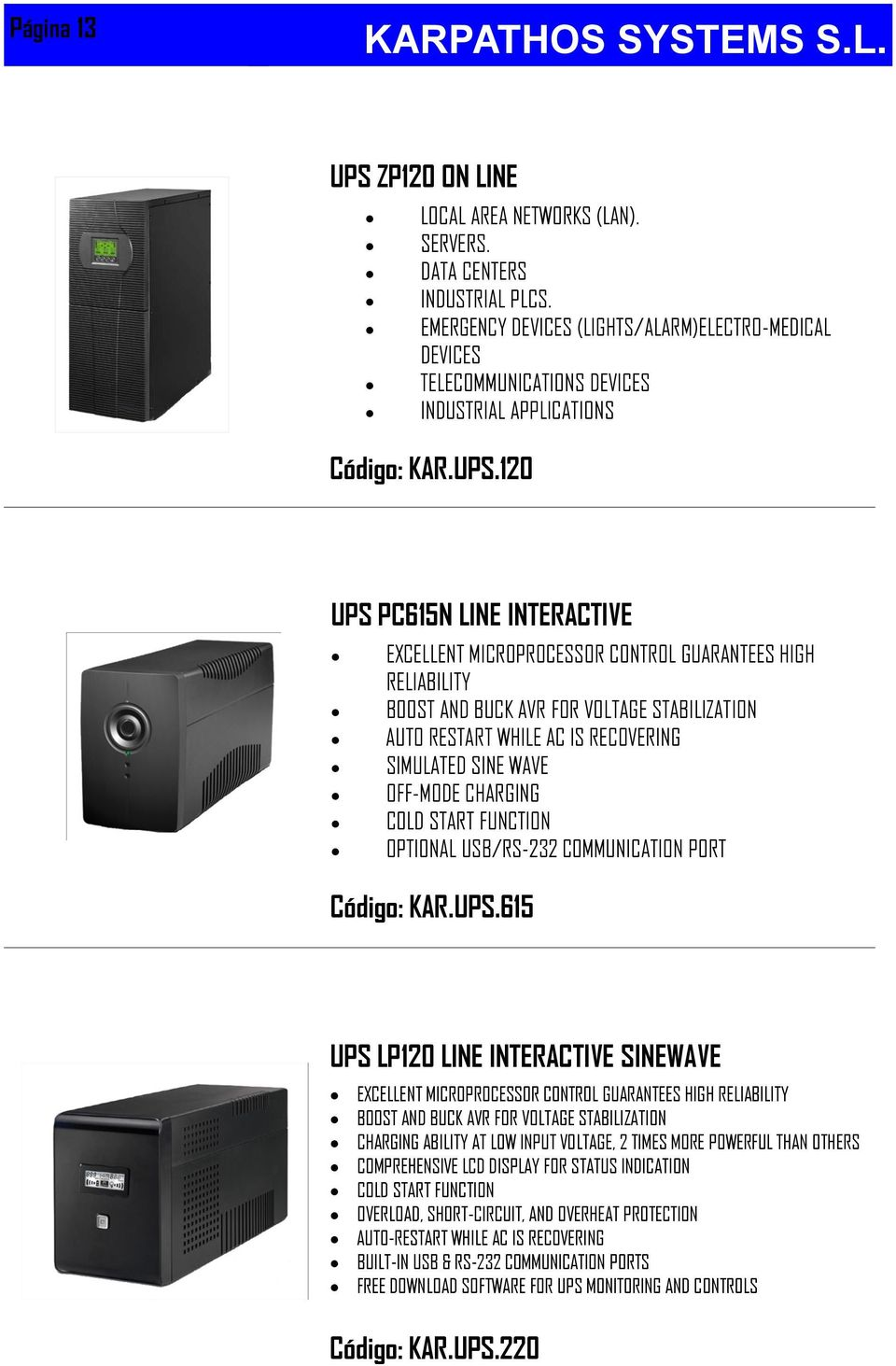 120 UPS PC615N LINE INTERACTIVE EXCELLENT MICROPROCESSOR CONTROL GUARANTEES HIGH RELIABILITY BOOST AND BUCK AVR FOR VOLTAGE STABILIZATION AUTO RESTART WHILE AC IS RECOVERING SIMULATED SINE WAVE