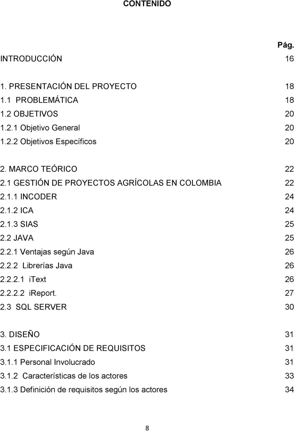 2.2 Librerías Java 26 2.2.2.1 itext 26 2.2.2.2 ireport. 27 2.3 SQL SERVER 30 3. DISEÑO 31 3.1 ESPECIFICACIÓN DE REQUISITOS 31 3.1.1 Personal Involucrado 31 3.