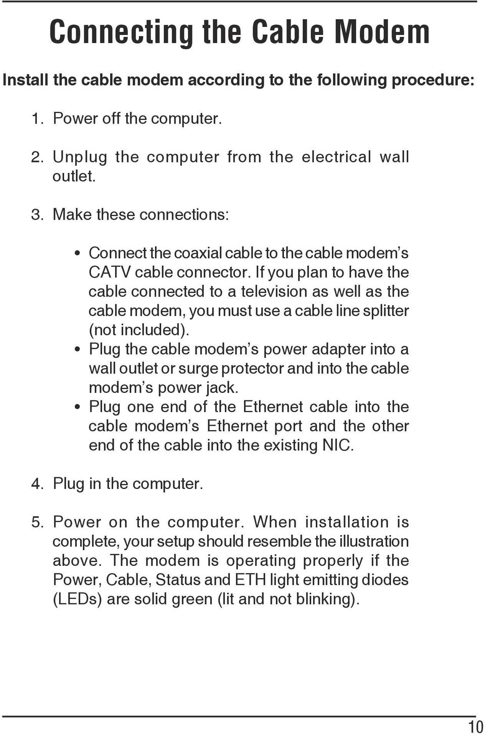 If you plan to have the cable connected to a television as well as the cable modem, you must use a cable line splitter (not included).