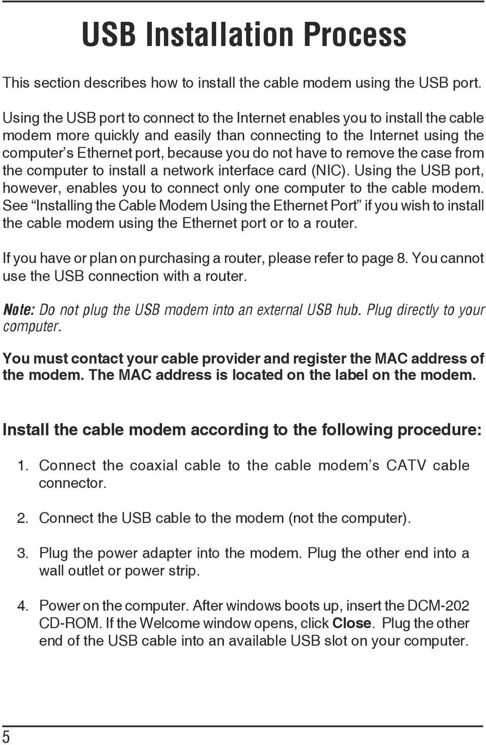 have to remove the case from the computer to install a network interface card (NIC). Using the USB port, however, enables you to connect only one computer to the cable modem.