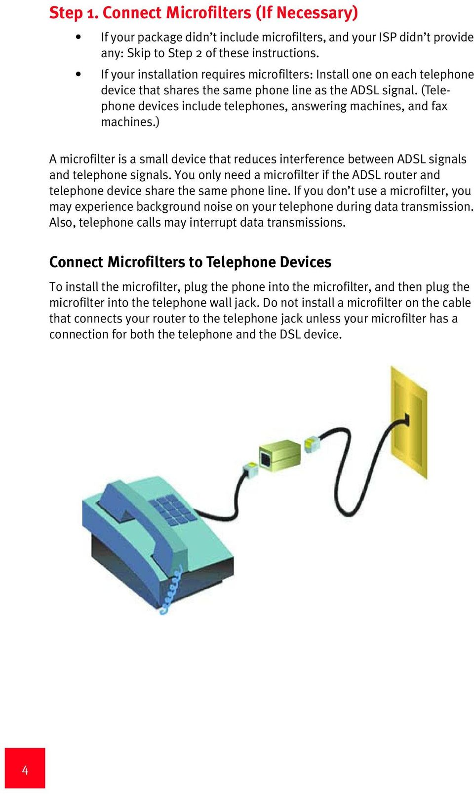 (Telephone devices include telephones, answering machines, and fax machines.) A microfilter is a small device that reduces interference between ADSL signals and telephone signals.