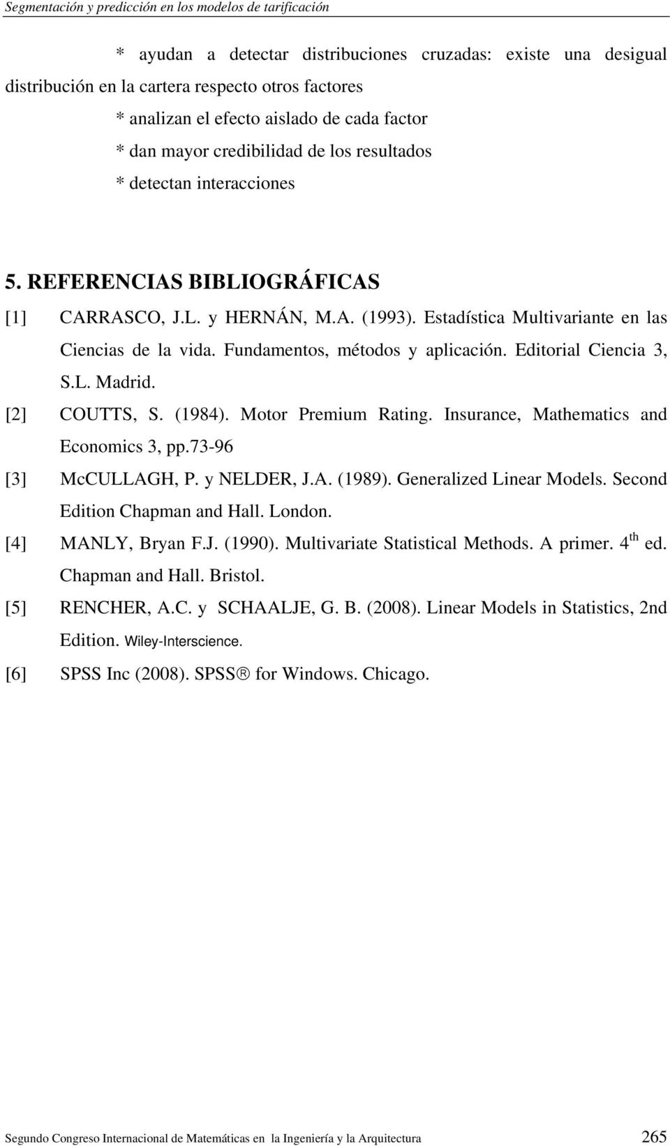 Editorial Ciencia 3, S.L. Madrid. [2] COUTTS, S. (1984). Motor Premium Rating. Insurance, Mathematics and Economics 3, pp.73-96 [3] McCULLAGH, P. y NELDER, J.A. (1989). Generalized Linear Models.