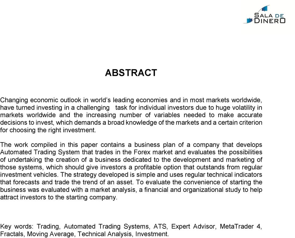 The work compiled in this paper contains a business plan of a company that develops Automated Trading System that trades in the Forex market and evaluates the possibilities of undertaking the