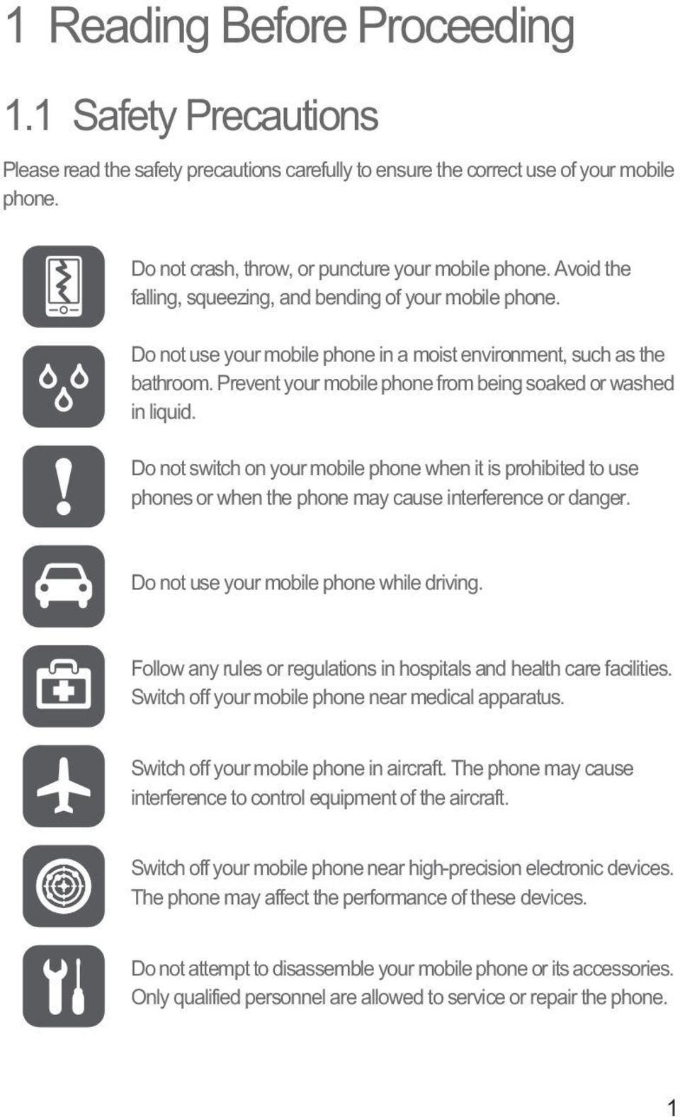 Prevent your mobile phone from being soaked or washed in liquid. Do not switch on your mobile phone when it is prohibited to use phones or when the phone may cause interference or danger.