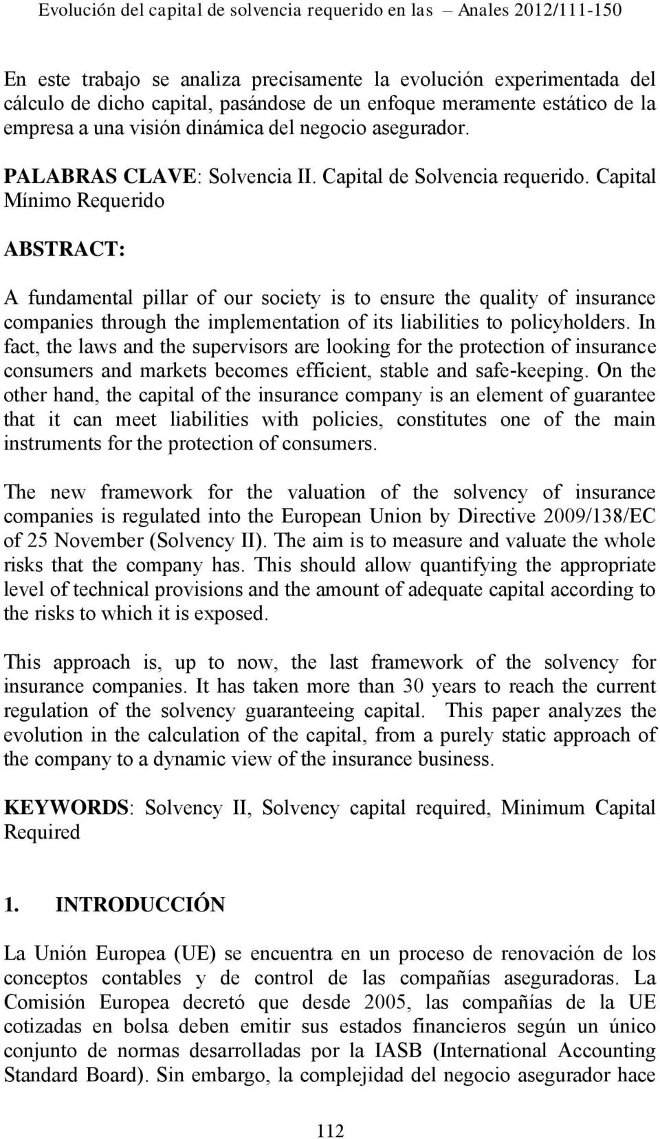 Capital Mínimo Requerido ABSTRACT: A fundamental pillar of our society is to ensure the quality of insurance companies through the implementation of its liabilities to policyholders.