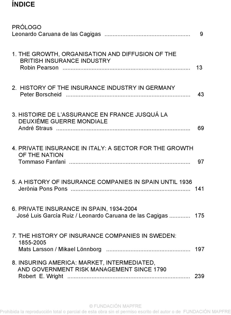 PRIVATE INSURANCE IN ITALY: A SECTOR FOR THE GROWTH OF THE NATION Tommaso Fanfani... 97 5. A HISTORY OF INSURANCE COMPANIES IN SPAIN UNTIL 1936 Jerònia Pons Pons... 141 6.