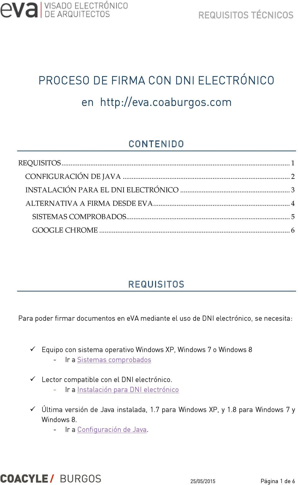 .. 6 REQUISITOS Para poder firmar documentos en eva mediante el uso de DNI electrónico, se necesita: Equipo con sistema operativo Windows XP, Windows 7 o Windows 8 -