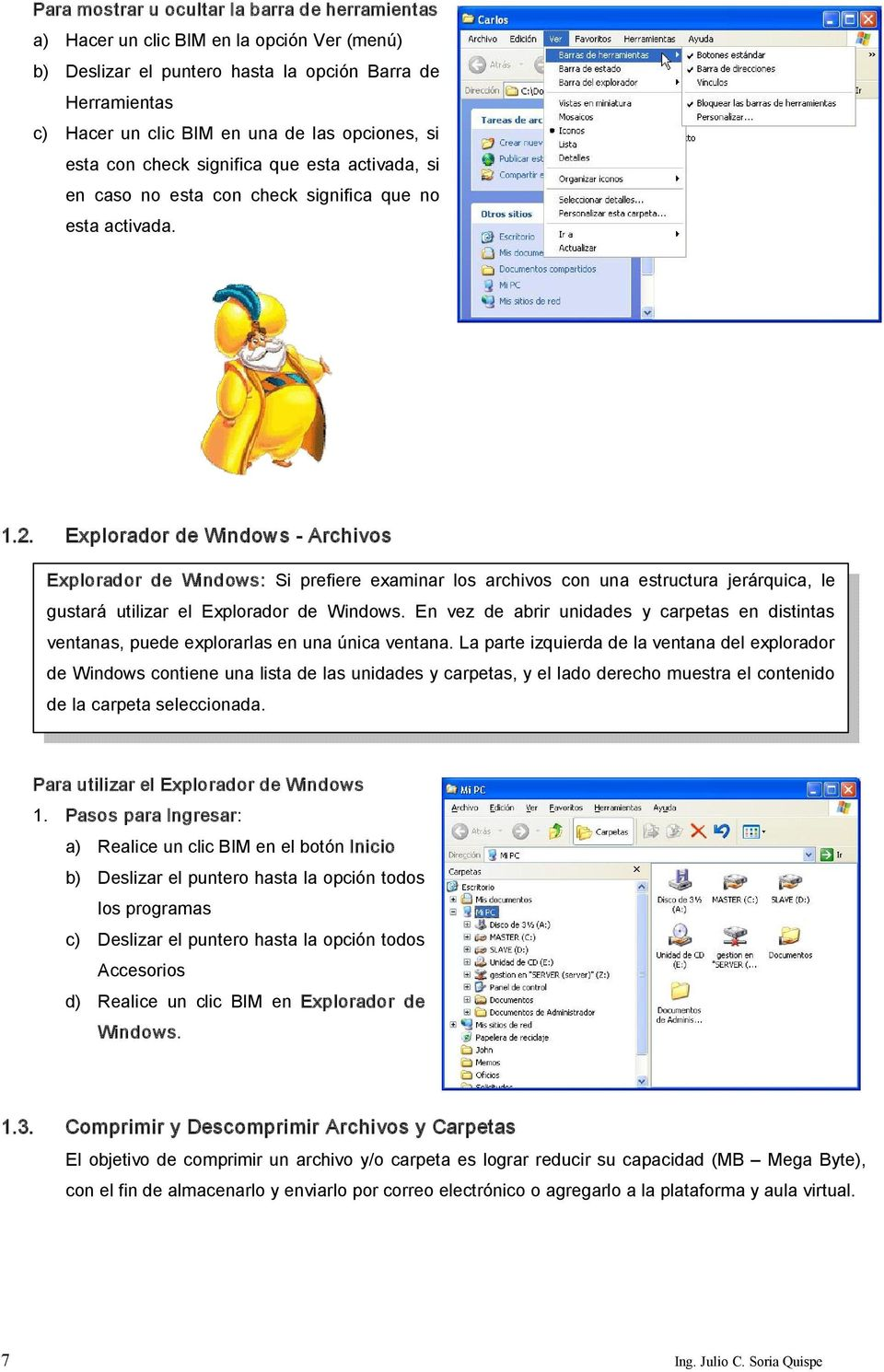 Explorador de Windows Archivos Explorador de Windows: Si prefiere examinar los archivos con una estructura jerárquica, le gustará utilizar el Explorador de Windows.