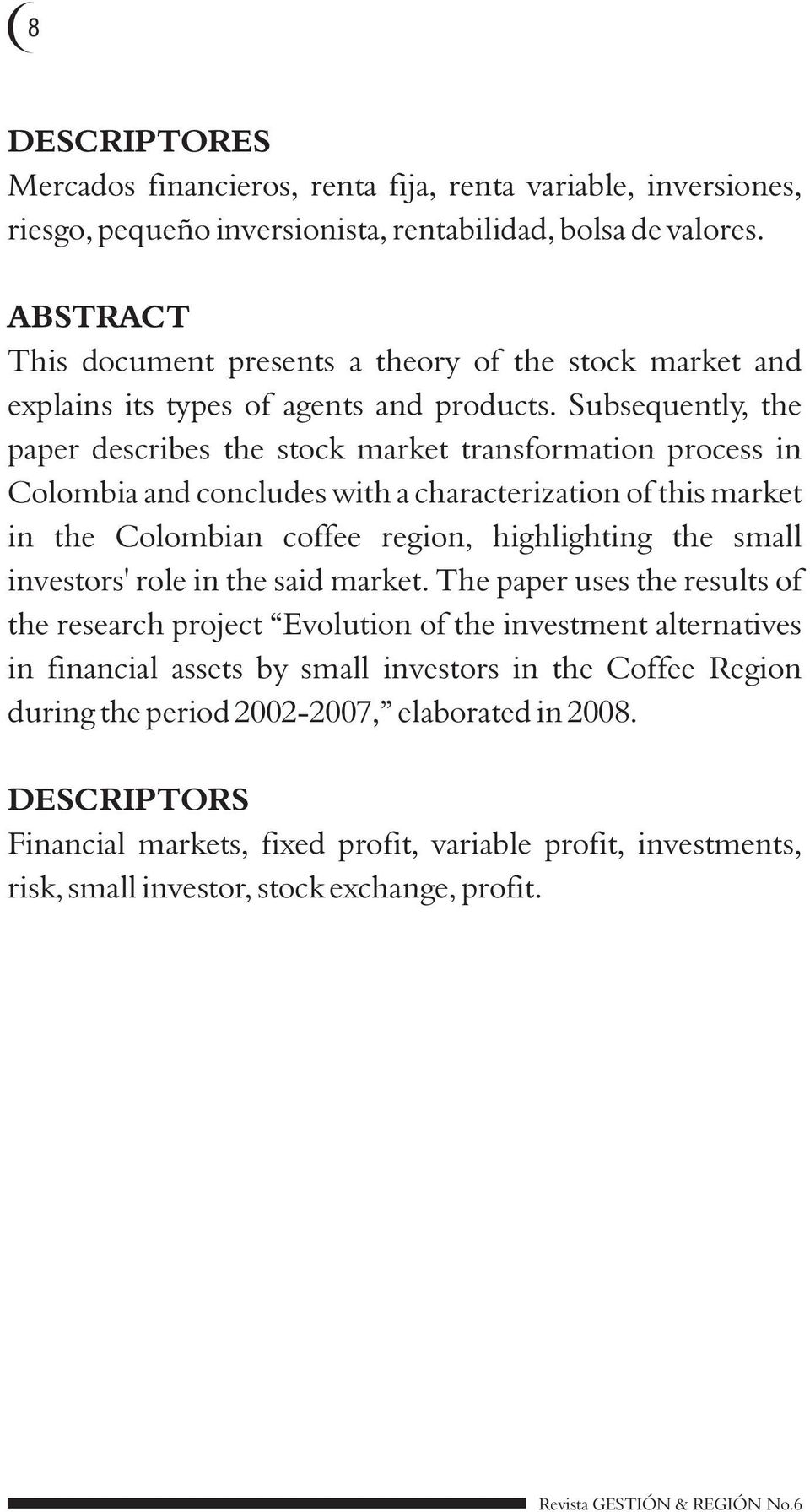 Subsequently, the paper describes the stock market transformation process in Colombia and concludes with a characterization of this market in the Colombian coffee region, highlighting the small