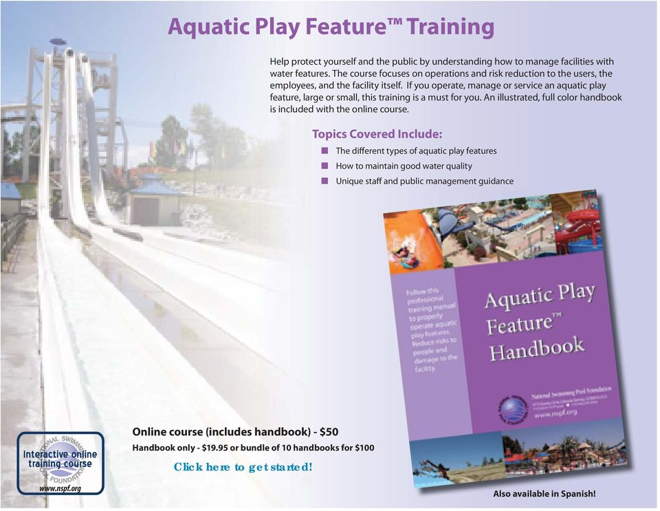 If you operate, manage or service an aquatic play feature, large or small, this training is a must for you. An illustrated, full color handbook is included with the online course.