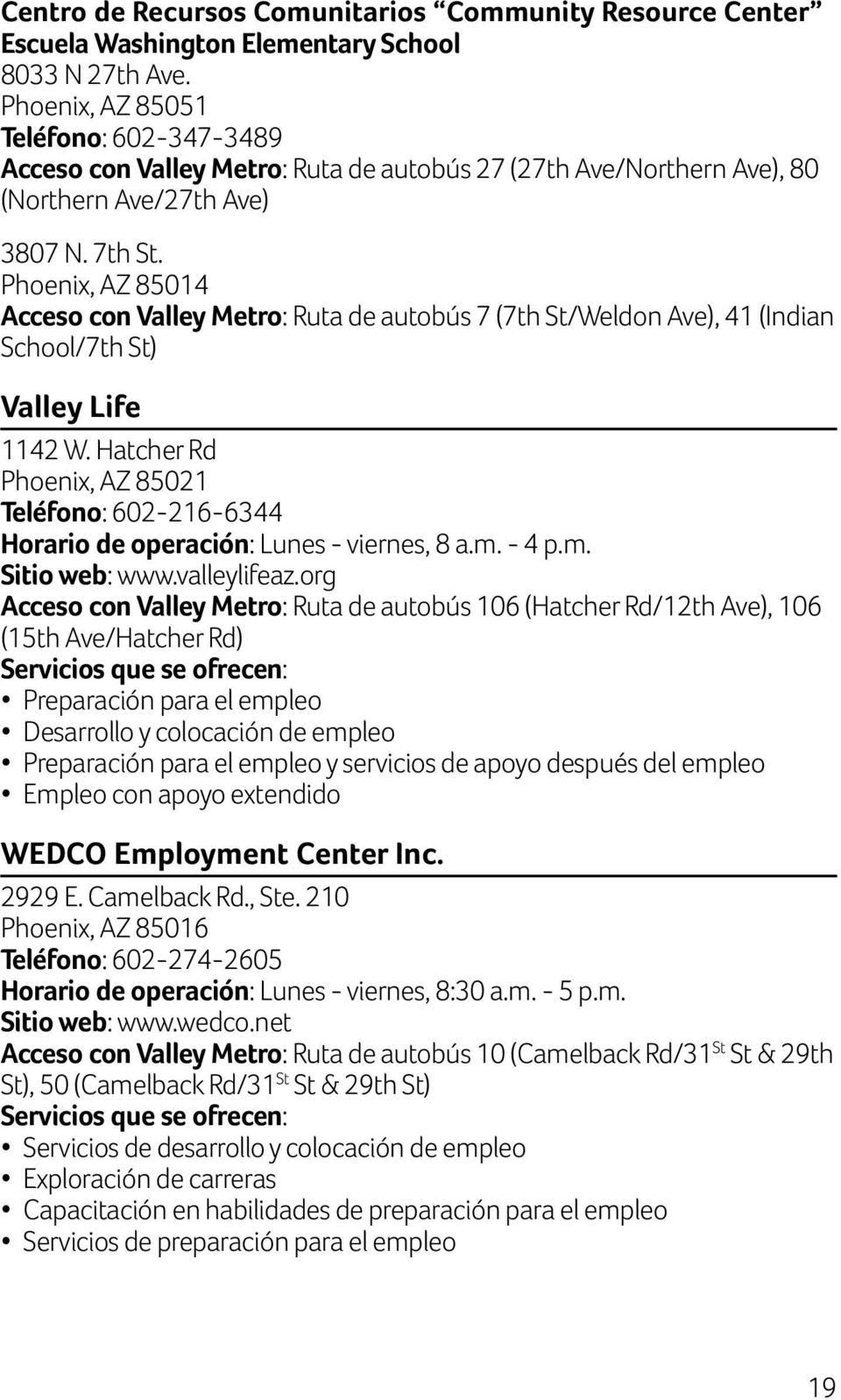 Phoenix, AZ 85014 Acceso con Valley Metro: Ruta de autobús 7 (7th St/Weldon Ave), 41 (Indian School/7th St) Valley Life 1142 W.
