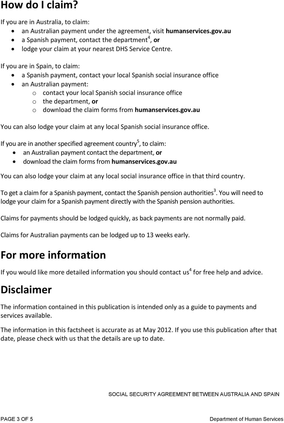 If you are in Spain, to claim: a Spanish payment, contact your local Spanish social insurance office an Australian payment: o contact your local Spanish social insurance office o the department, or o