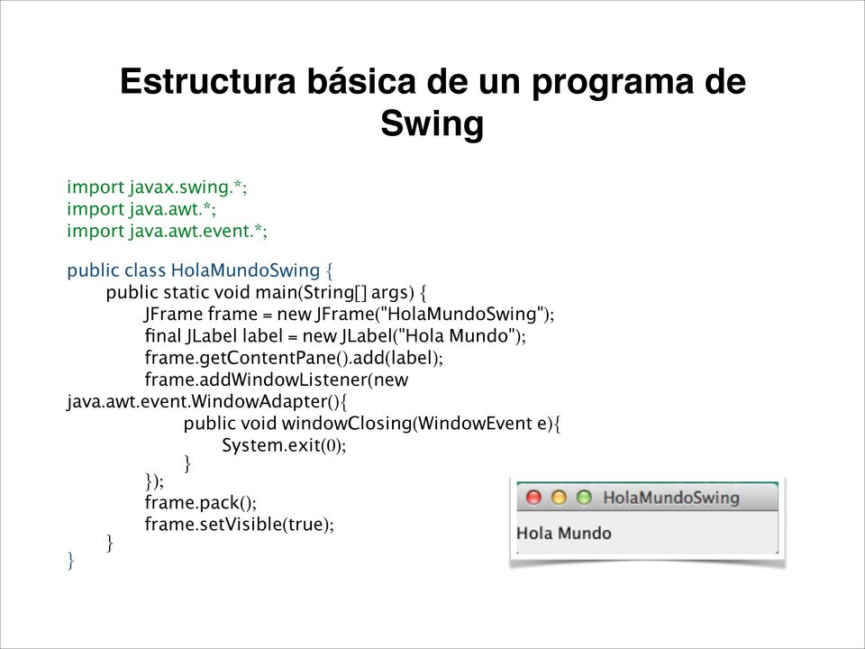 "JFrame(""HolaMundoSwing""); final JLabel label = new JLabel(""Hola Mundo""); frame.getcontentpane().add(label); frame."