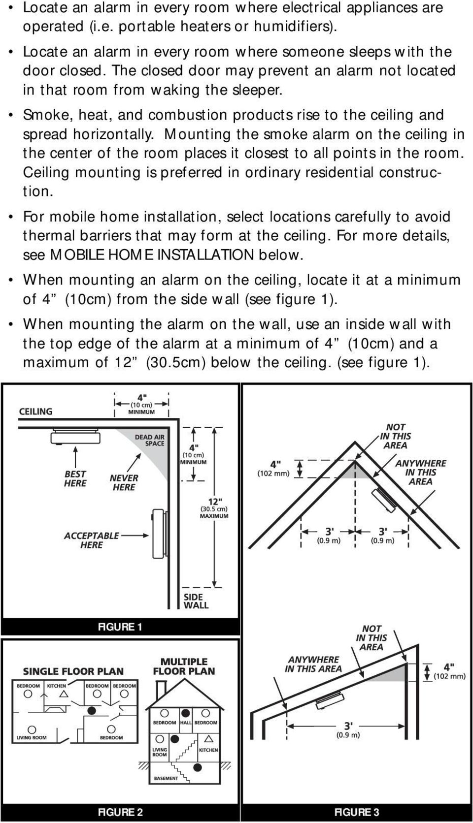 Mounting the smoke alarm on the ceiling in the center of the room places it closest to all points in the room. Ceiling mounting is preferred in ordinary residential construction.