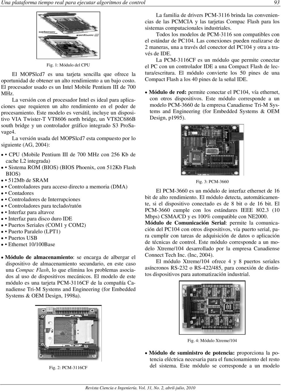 Este modelo es versátil, incluye un dispositivo VIA Twister-T VT8606 north bridge, un VT82C686B south bridge y un controlador gráfico integrado S3 ProSavage4.