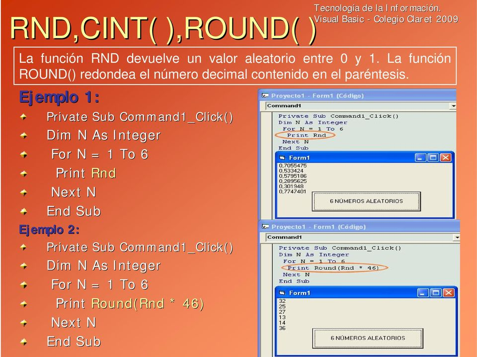 Ejemplo 1: Private Sub Command1_Click() Dim N As Integer For N = 1 To 6 Print Rnd Next N End Sub