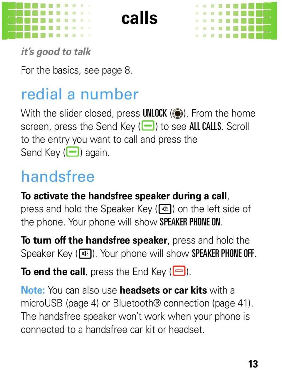 handsfree To activate the handsfree speaker during a call, press and hold the Speaker Key (h) on the left side of the phone. Your phone will show SPEAKER PHONE ON.