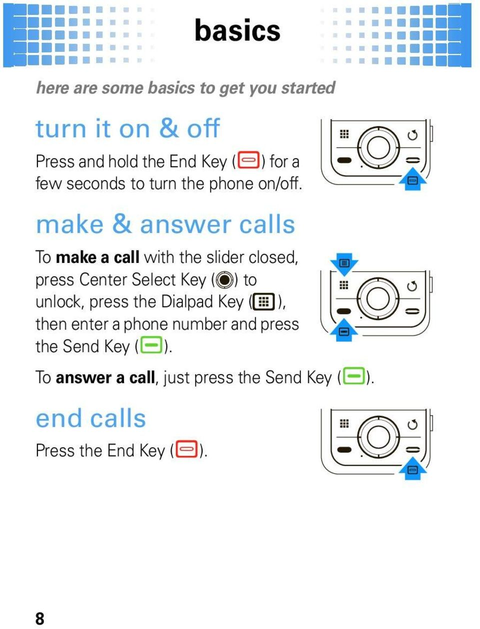 make & answer calls To make a call with the slider closed, press Center Select Key ( ) to unlock,