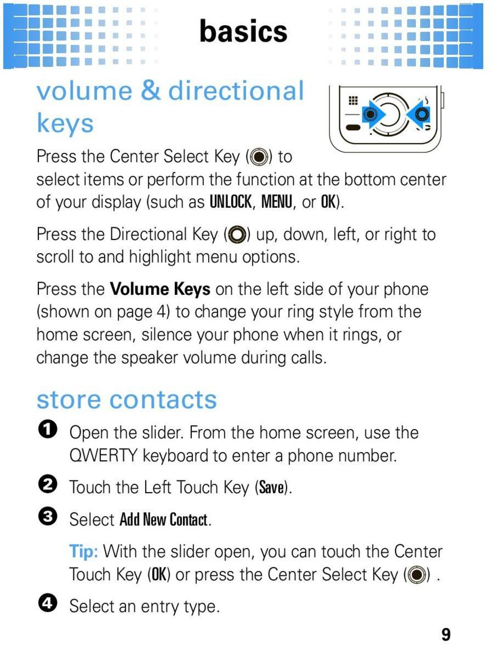 Press the Volume Keys on the left side of your phone (shown on page 4) to change your ring style from the home screen, silence your phone when it rings, or change the speaker volume during