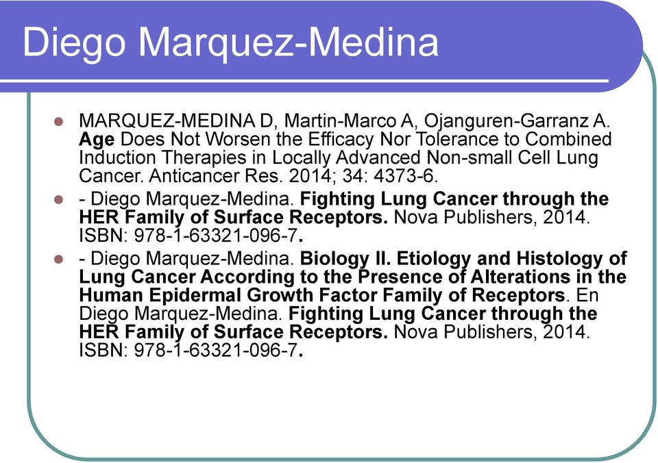 - Diego Marquez-Medina. Fighting Lung Cancer through the HER Family of Surface Receptors. Nova Publishers, 2014. ISBN: 978-1-63321-096-7. - Diego Marquez-Medina.