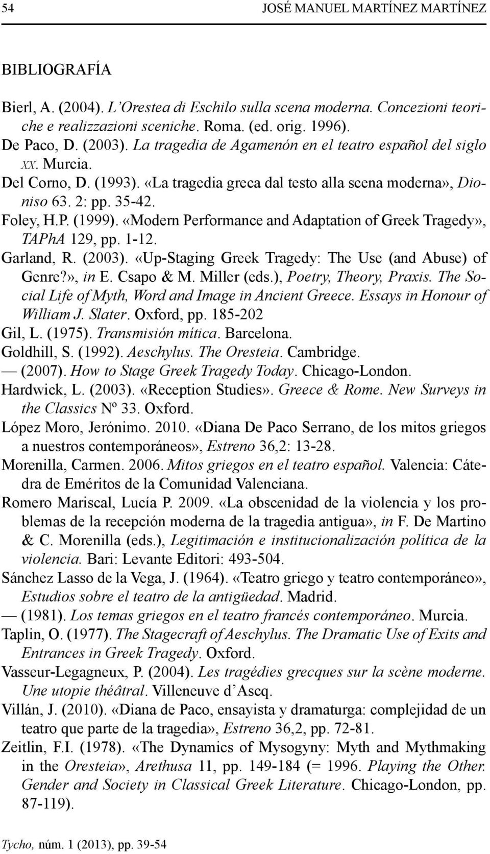 «Modern Performance and Adaptation of Greek Tragedy», TAPhA 129, pp. 1-12. Garland, R. (2003). «Up-Staging Greek Tragedy: The Use (and Abuse) of Genre?», in E. Csapo & M. Miller (eds.