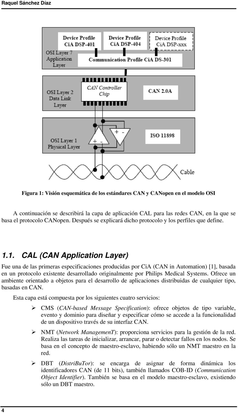 1. CAL (CAN Application Layer) Fue una de las primeras especificaciones producidas por CiA (CAN in Automation) [1], basada en un protocolo existente desarrollado originalmente por Philips Medical