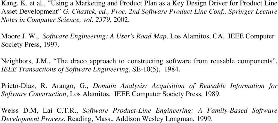 Prieto-Diaz, R. Arango, G., Domain Analysis: Acquisition of Reusable Information for Software Construction, Los Alamitos, IEEE Computer Society Press, 1989. Weiss D.M, Lai C.T.R., Software Product-Line Engineering: A Family-Based Software Development Process, Reading, Mass.