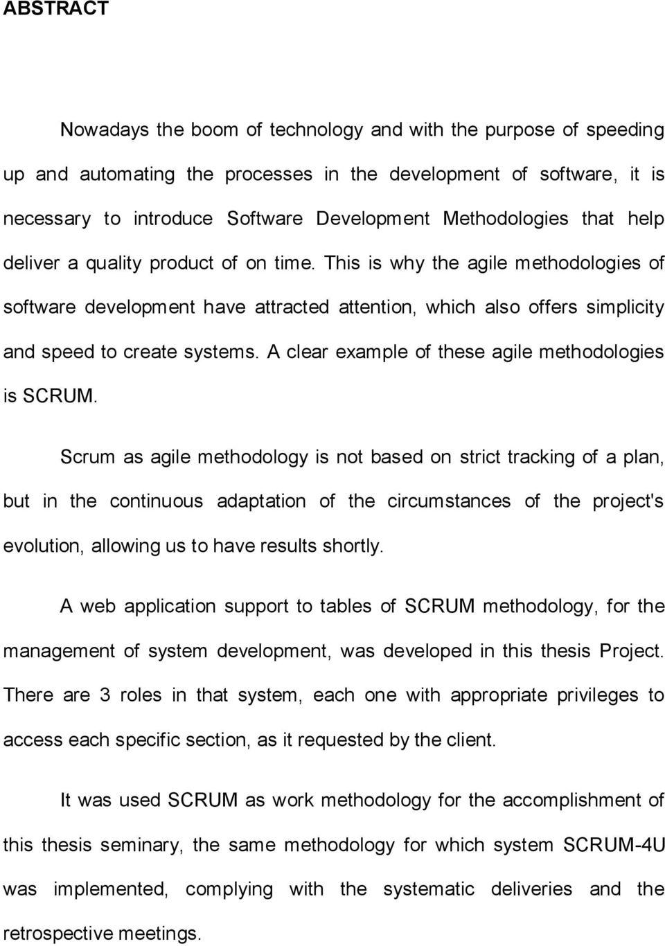 This is why the agile methodologies of software development have attracted attention, which also offers simplicity and speed to create systems. A clear example of these agile methodologies is SCRUM.