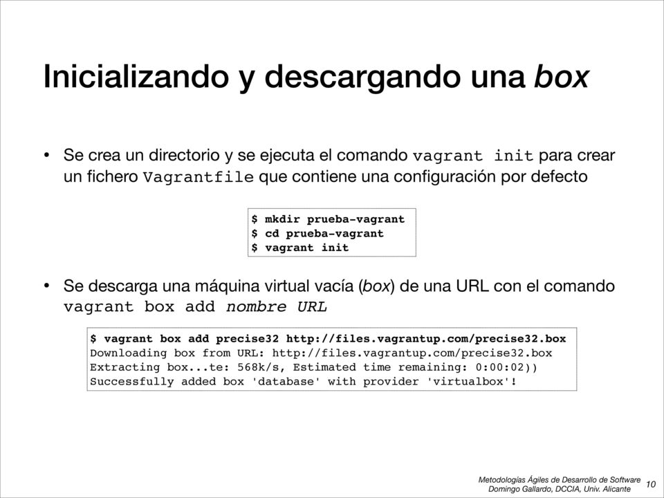 comando vagrant box add nombre URL $ vagrant box add precise32 http://files.vagrantup.com/precise32.box Downloading box from URL: http://files.