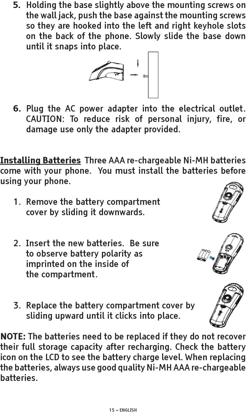 CAUTION: To reduce risk of personal injury, fire, or damage use only the adapter provided. Installing Batteries Three AAA re-chargeable Ni-MH batteries come with your phone.