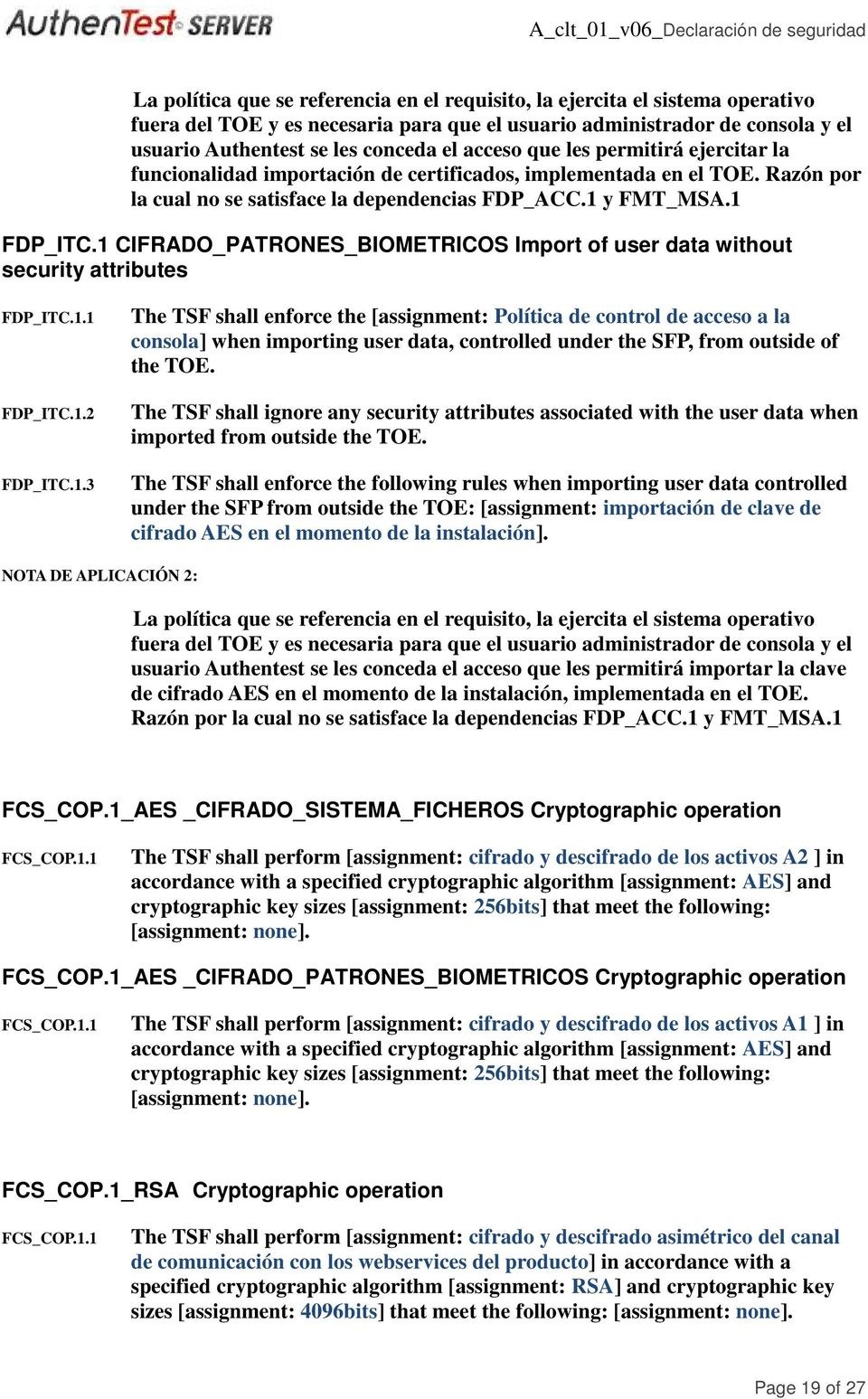1 CIFRADO_PATRONES_BIOMETRICOS Import of user data without security attributes FDP_ITC.1.1 FDP_ITC.1.2 FDP_ITC.1.3 The TSF shall enforce the [assignment: Política de control de acceso a la consola] when importing user data, controlled under the SFP, from outside of the TOE.