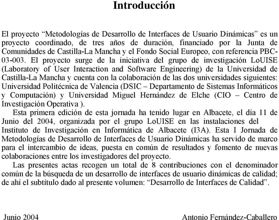El proyecto surge de la iniciativa del grupo de investigación LoUISE (Laboratory of User Interaction and Software Engineering) de la Universidad de Castilla-La Mancha y cuenta con la colaboración de