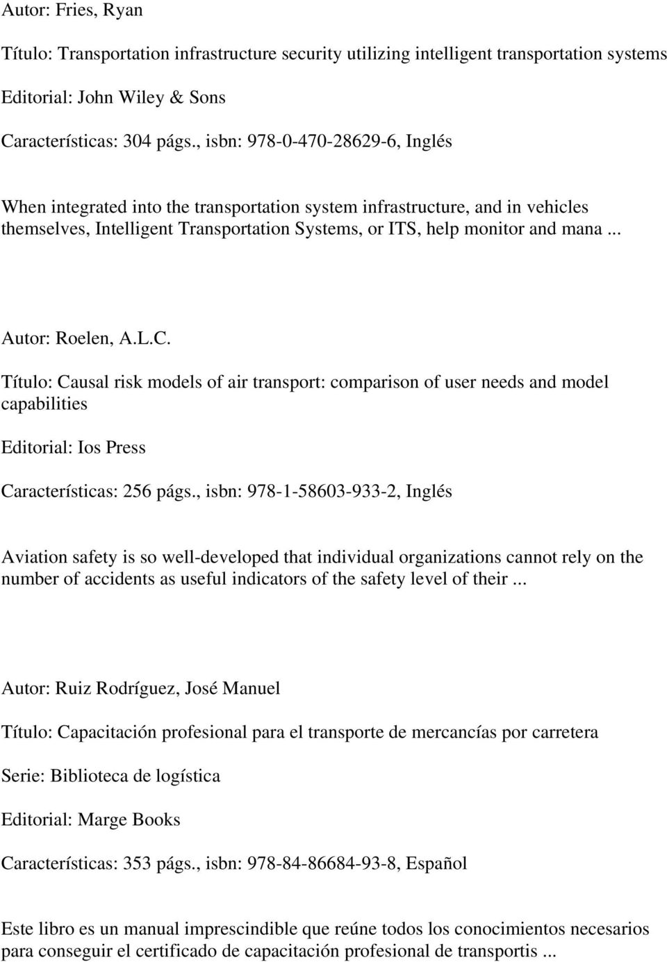 .. Autor: Roelen, A.L.C. Título: Causal risk models of air transport: comparison of user needs and model capabilities Editorial: Ios Press Características: 256 págs.
