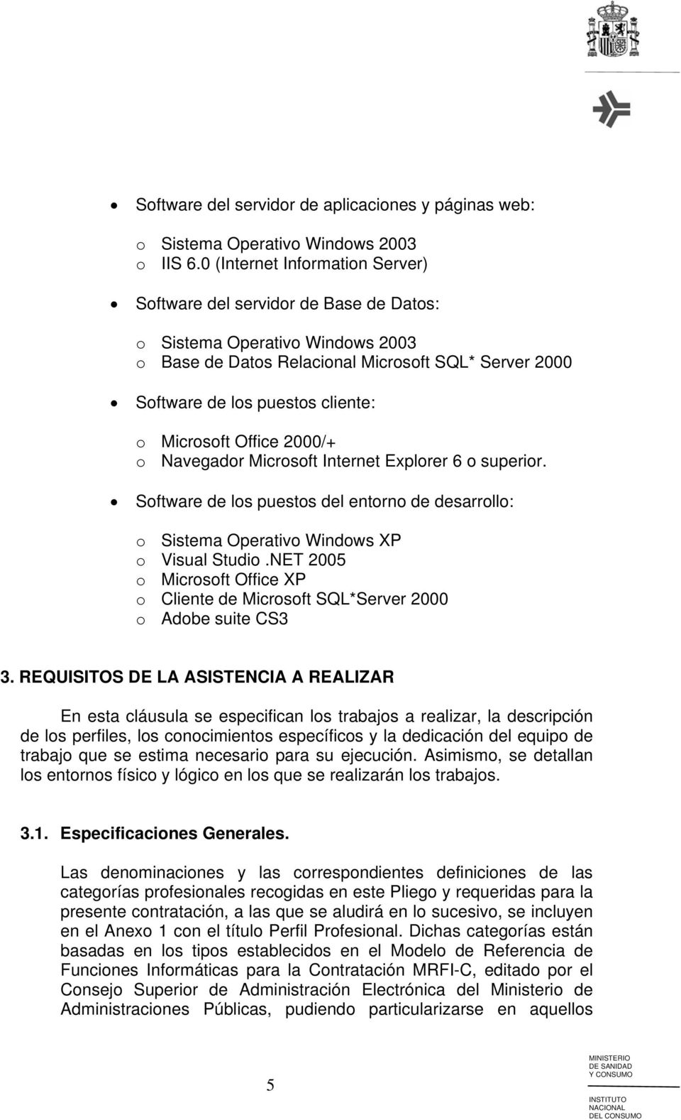 Microsoft Office 2000/+ o Navegador Microsoft Internet Explorer 6 o superior. Software de los puestos del entorno de desarrollo: o Sistema Operativo Windows XP o Visual Studio.