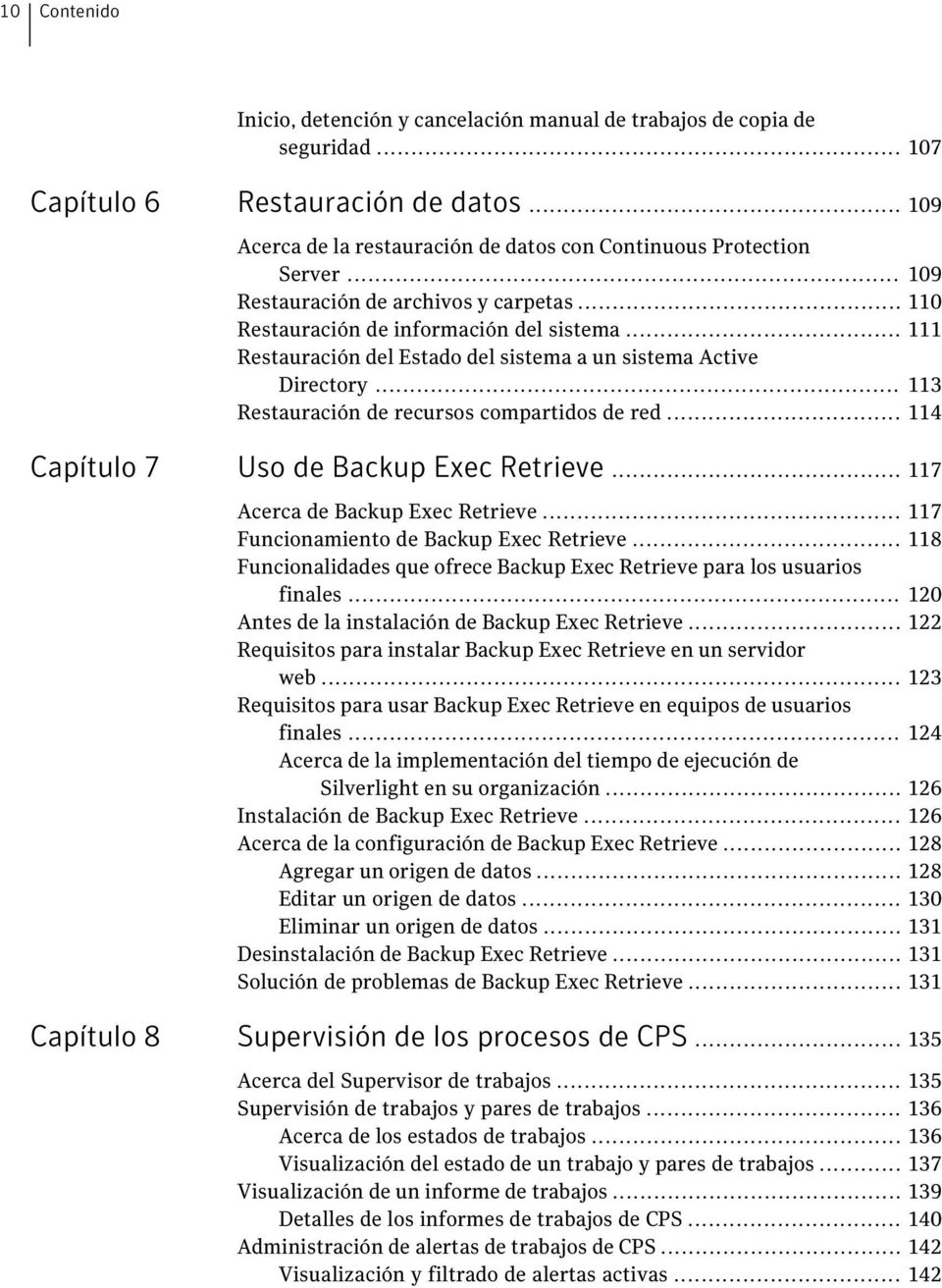 .. 113 Restauración de recursos compartidos de red... 114 Capítulo 7 Uso de Backup Exec Retrieve... 117 Acerca de Backup Exec Retrieve... 117 Funcionamiento de Backup Exec Retrieve.