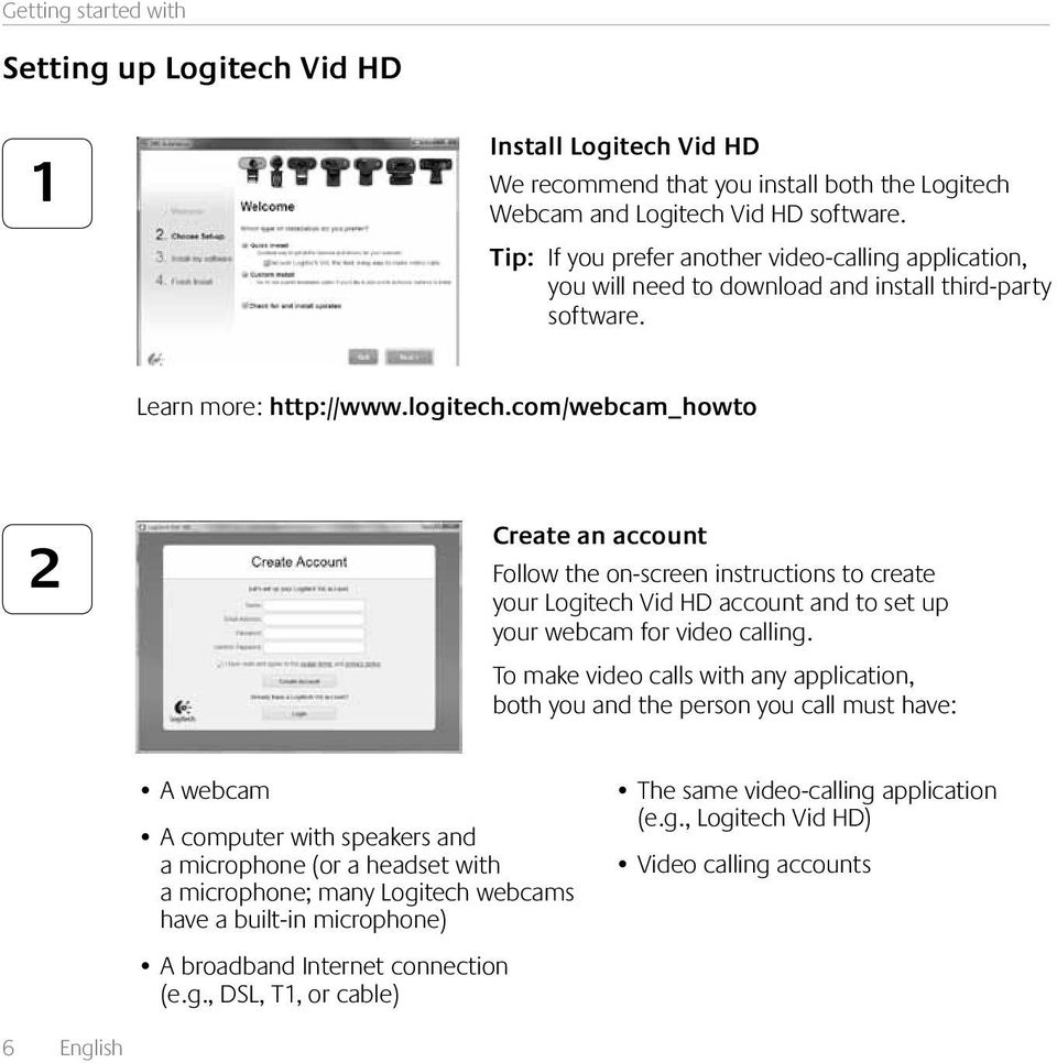 com/webcam_howto 2 Create an account Follow the on-screen instructions to create your Logitech Vid HD account and to set up your webcam for video calling.